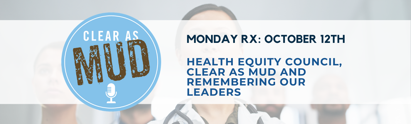 Monday Rx: Health Equity Council, Clear as Mud and Remembering Our Leaders