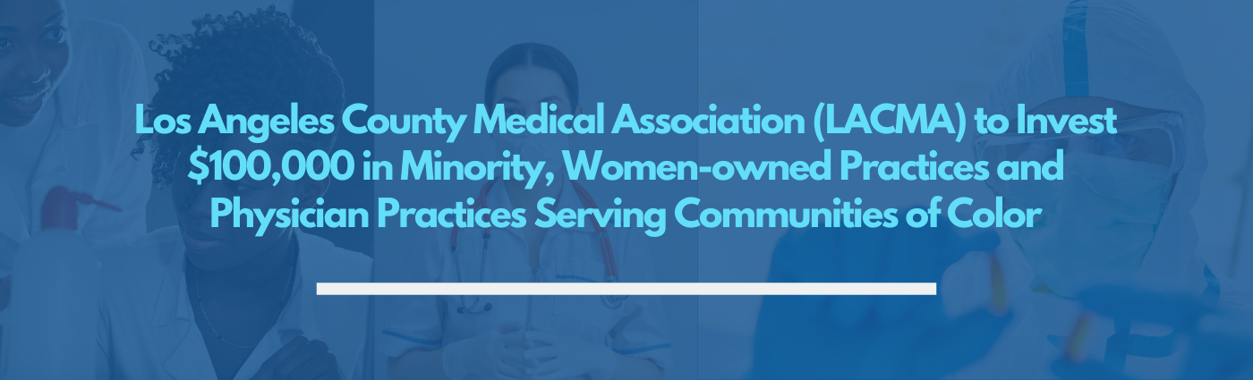 Los Angeles County Medical Association (LACMA) to Invest $100,000 in Minority, Women-owned Practices and Physician Practices Serving Communities of Color